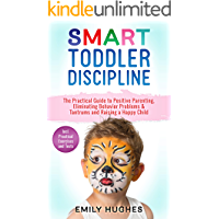 SMART Toddler Discipline: The Practical Guide to Positive Parenting, Eliminating Behavior Problems & Tantrums and Raising a Happy Child