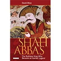Shah Abbas: The Ruthless King Who Became an Iranian Legend: Emperor of Persia and Restorer of Iran