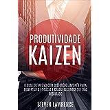 Produtividade Kaizen: O Guia Definitivo Com O Segredo Japonês Para Aumentar A Eficácia E Criar Eficientes Que Dão Resultado