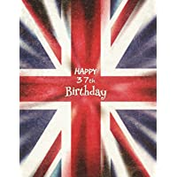 "Happy 37th Birthday: Journal, Notebook, Diary, 365 Lined Pages, Union Jack Themed Birthday Gifts for 37 Year Old Women or Men, Daughter or Son, Wife or Husband, Girlfriend or Boyfriend, Sister or Brother, Mom or Dad, Best Friend, Co-Worker, Book 8 1/2"" x 11"""