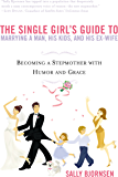 The Single Girl's Guide to Marrying a Man, His Kids, and His Ex-Wife: Becoming A Stepmother With Humor And Grace