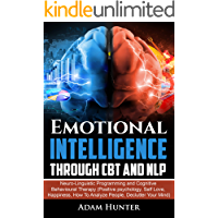 Emotional Intelligence Through CBT and NLP: Neuro-Linguistic Programming and Cognitive Behavioural Therapy (Positive psychology, Self Love, Happiness, ... Habits, Mindfulness And Self Esteem Book 3)