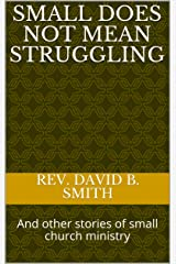 Small Does Not Mean Struggling: And other stories of small church ministry Kindle Edition