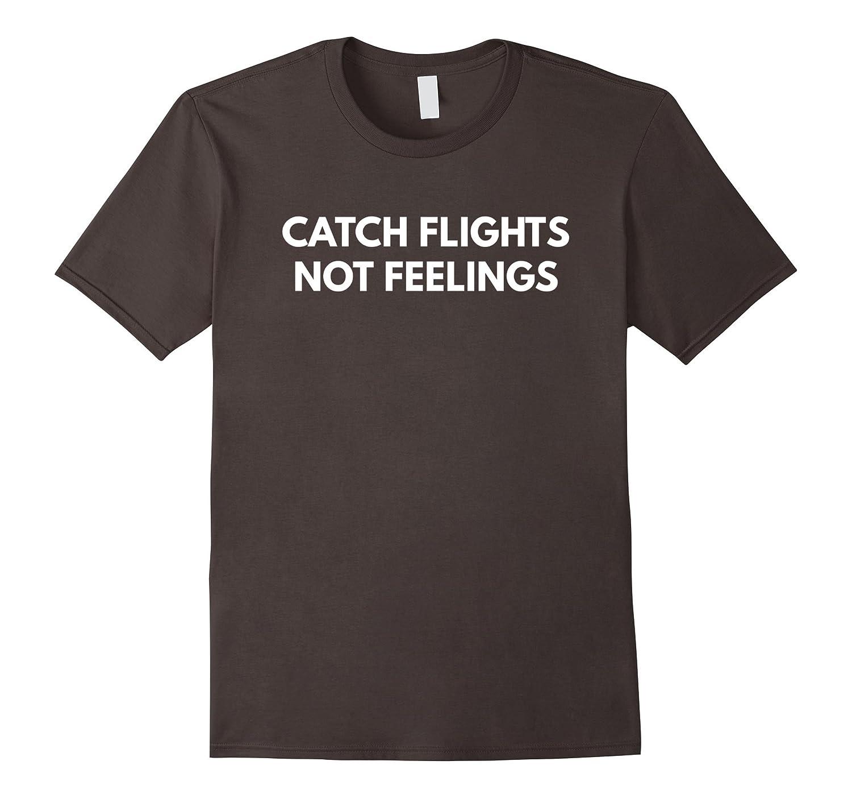Catch Flights Not Feelings t-shirt – Funny Puns