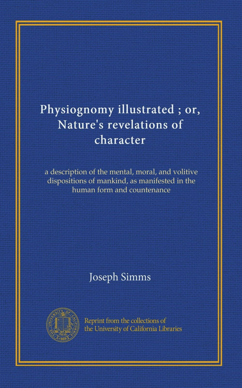 Read Online Physiognomy illustrated ; or, Nature's revelations of character: a description of the mental, moral, and volitive dispositions of mankind, as manifested in the human form and countenance ebook