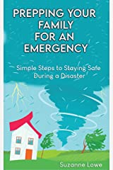 Prepping Your Family For an Emergency: Simple steps to staying safe during a disaster Kindle Edition