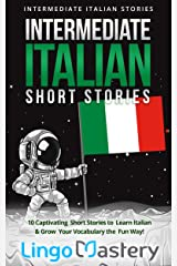 Intermediate Italian Short Stories: 10 Captivating Short Stories to Learn Italian & Grow Your Vocabulary the Fun Way! (Intermediate Italian Stories) (Italian Edition) Kindle Edition