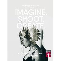 Imagine. Shoot. Create.: Kreativ fotografieren für Instagram