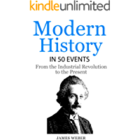 History: Modern History in 50 Events: From the Industrial Revolution to the Present (History in 50 Events Series Book 7)