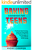 Baking Cookbook for Teens: A Recipe Book for Easy, Quick and Tasty Dishes for Beginners Kids 9-12 and Teenagers to Enjoy…