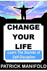 CHANGE YOUR LIFE: Learn The Secrets of Self-Discipline Kindle Edition