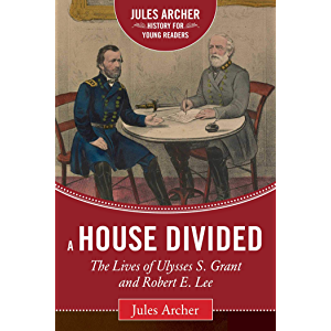 A House Divided: The Lives of Ulysses S. Grant and Robert E. Lee (Jules Archer History for Young Readers)