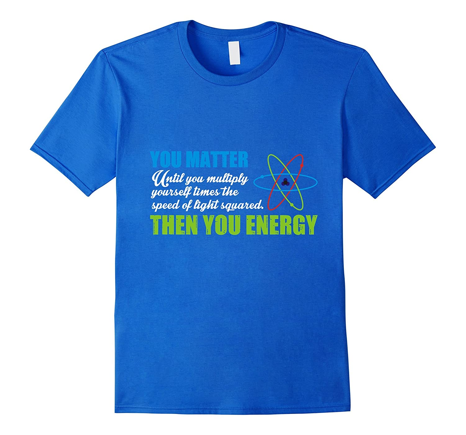 54f4f58d7 You Matter Then You Energy T-Shirt Funny SciencePhysics Tee-TD ...