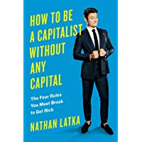 How To Be A Capitalist Without Any Capital: The Four Golden Rules You Must Break To Get Rich