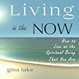Living in the Now: How to Live as the Spiritual Being That You Are