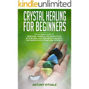 CRYSTAL HEALING FOR BEGINNERS: THE ULTIMATE GUIDE TO IMPROVING YOURSELF, THE ENERGY FLOW IN YOUR BODY, AND YOUR…