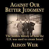Against Our Better Judgment: The Hidden History of How the U.S. Was Used to Create Israel