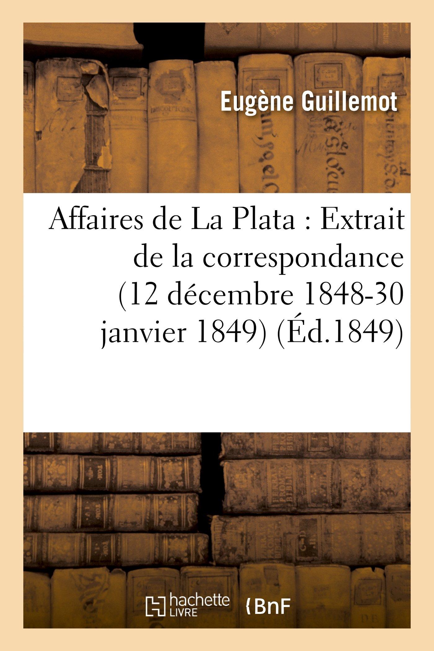 Read Online Affaires de La Plata: Extrait de La Correspondance de M. Eugene Guillemot, Pendant Sa Mission (Histoire) (French Edition) PDF