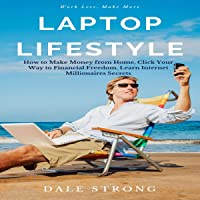 Laptop Lifestyle: How to Make Money from Home, Click Your Way to Financial Freedom, Learn Internet Millionaires Secrets