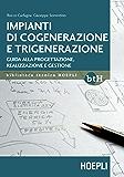 Impianti di cogenerazione e trigenerazione: Guida alla progettazione, realizzazione e gestione