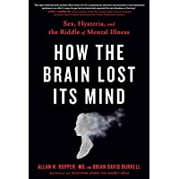 How the Brain Lost Its Mind: Sex, Hysteria, and the Riddle of Mental Illness