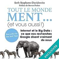 Tout le monde ment. (et vous aussi !): Internet et le Big Data. Ce que nos recherches Google disent vraiment de nous