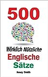 500 Wirklich Nützliche Englische Sätze. (Die komplette Reihe) (150 Wirklich Nützliche Englische Sätze Book 4) (English Edition)