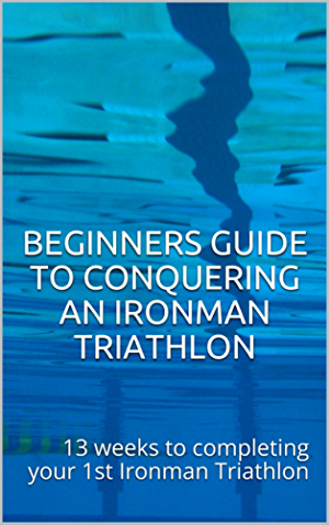Beginners Guide to Conquering an Ironman Triathlon: 13 weeks to completing your 1st Ironman Triathlon
