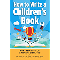 How to Write a Children's Book From the Institute of Children's Literature: Advice on Writing Children's Books From the Experts Who've Taught Over 407,247 Writers How to Write a Book for Kids
