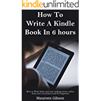 How To Write A Kindle Book In 6 hours: How to Write faster and start making money online from your non-fiction book for beginners (Kindle Publishing Guidelines ... a book in 24 hrs, How to write a book  1)
