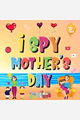 I Spy Mother's Day: Can You Find The Things That Mom Loves? | A Fun Activity Book for Kids 2-5 to Learn About Mama! Kindle Edition