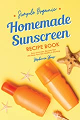 Simple Organic Homemade Sunscreen Recipe Book: Easy Sunscreen Recipes That Will Keep Your Skin Healthy & Glowing Kindle Edition