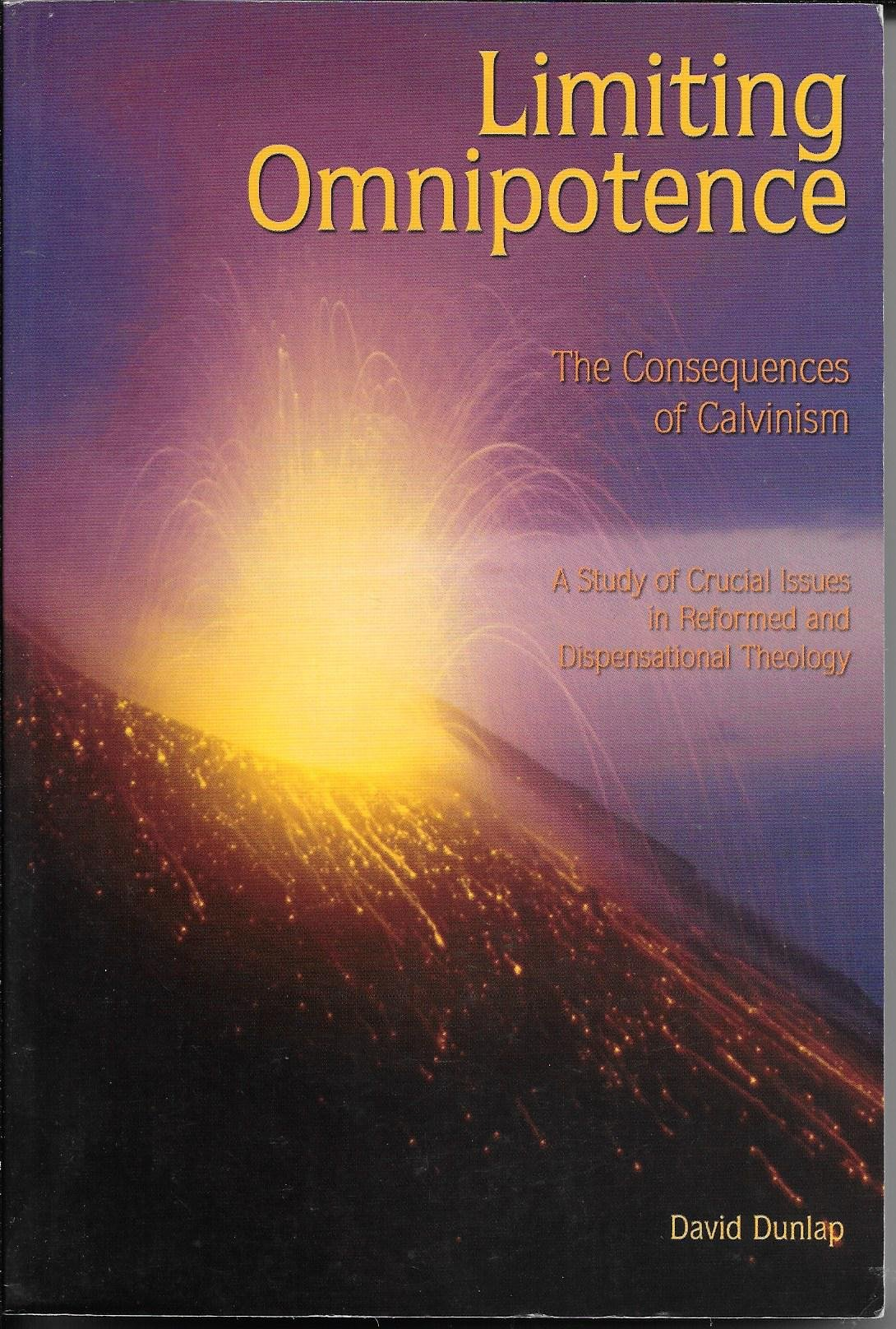 Limiting Omnipotence: The Consequences of Calvinism- A Study of Critical Issues in Reformed and Dispensational Theology