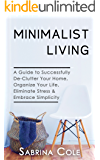 Minimalist Living: A Guide To Successfully De-Clutter Your Home, Organize Your Life, Eliminate Stress & Embrace Simplicity (Learn Simple Living, Frugal Living, How To Save Money & Reduce Stress)