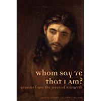 Whom Say Ye That I Am? Lessons from the Jesus of Nazareth (English Edition)