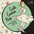 Girls Gonna Bop: Rockin' Girls From The Late 50's