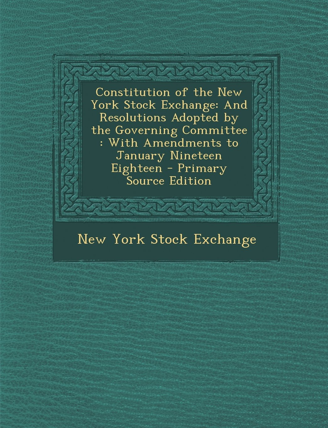 Constitution of the New York Stock Exchange: And Resolutions Adopted by the Governing Committee: With Amendments to January Nineteen Eighteen - Primar ebook