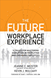 The Future Workplace Experience: 10 Rules For Mastering Disruption in Recruiting and Engaging Employees