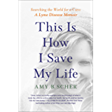 This Is How I Save My Life: Searching the World for a Cure: A Lyme Disease Memoir