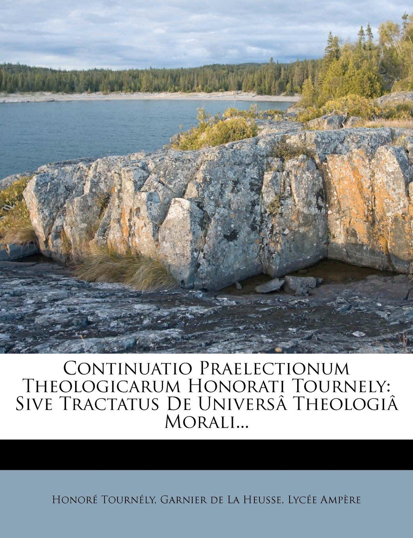Continuatio Praelectionum Theologicarum Honorati Tournely: Sive Tractatus de Univers Theologi Morali... (Latin Edition) Text fb2 book
