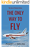 The Only Way to Fly: The Story of Western Airlines, America's Senior Air Carrier