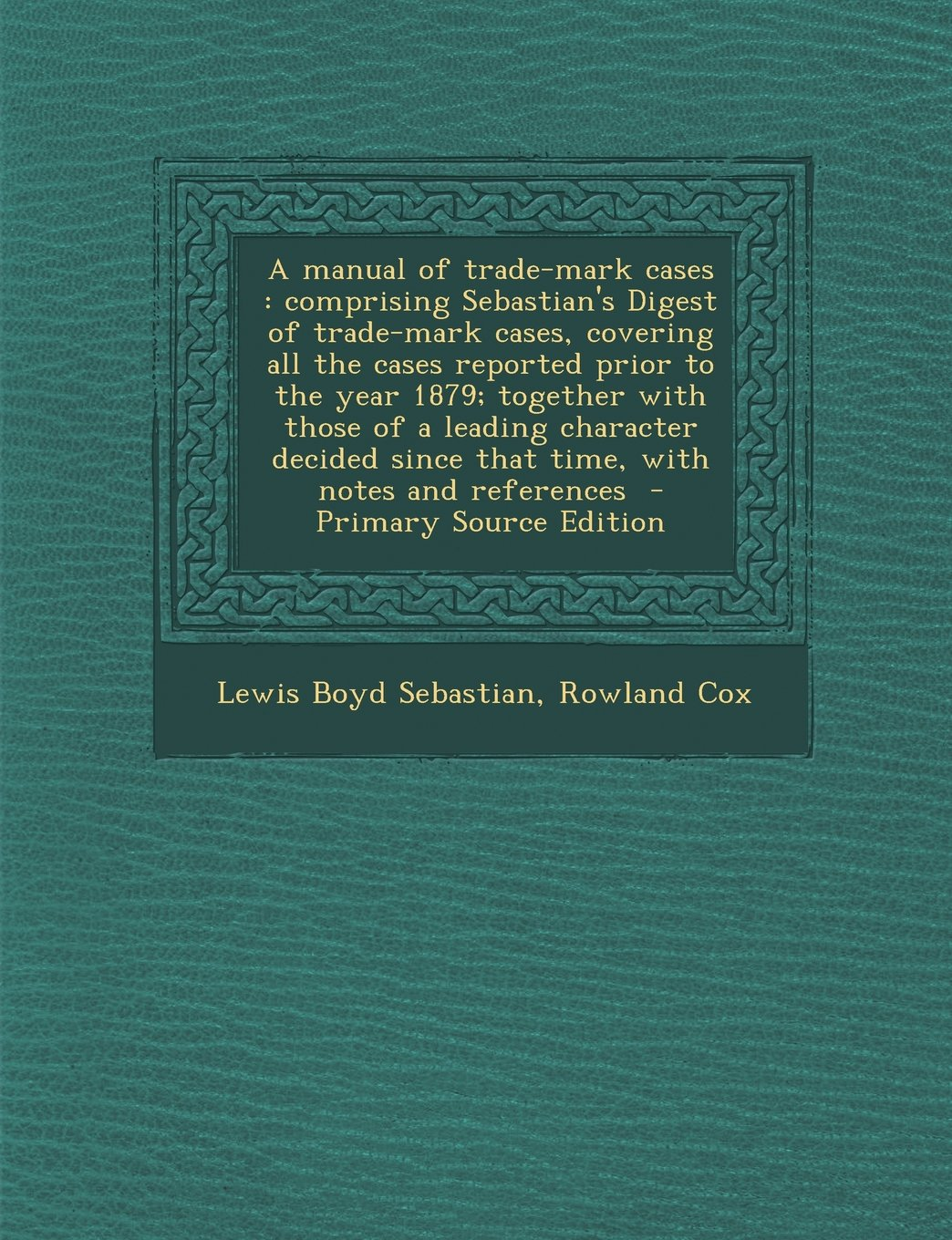 A manual of trade-mark cases: comprising Sebastian's Digest of trade-mark cases, covering all the cases reported prior to the year 1879; together with ... since that time, with notes and references pdf