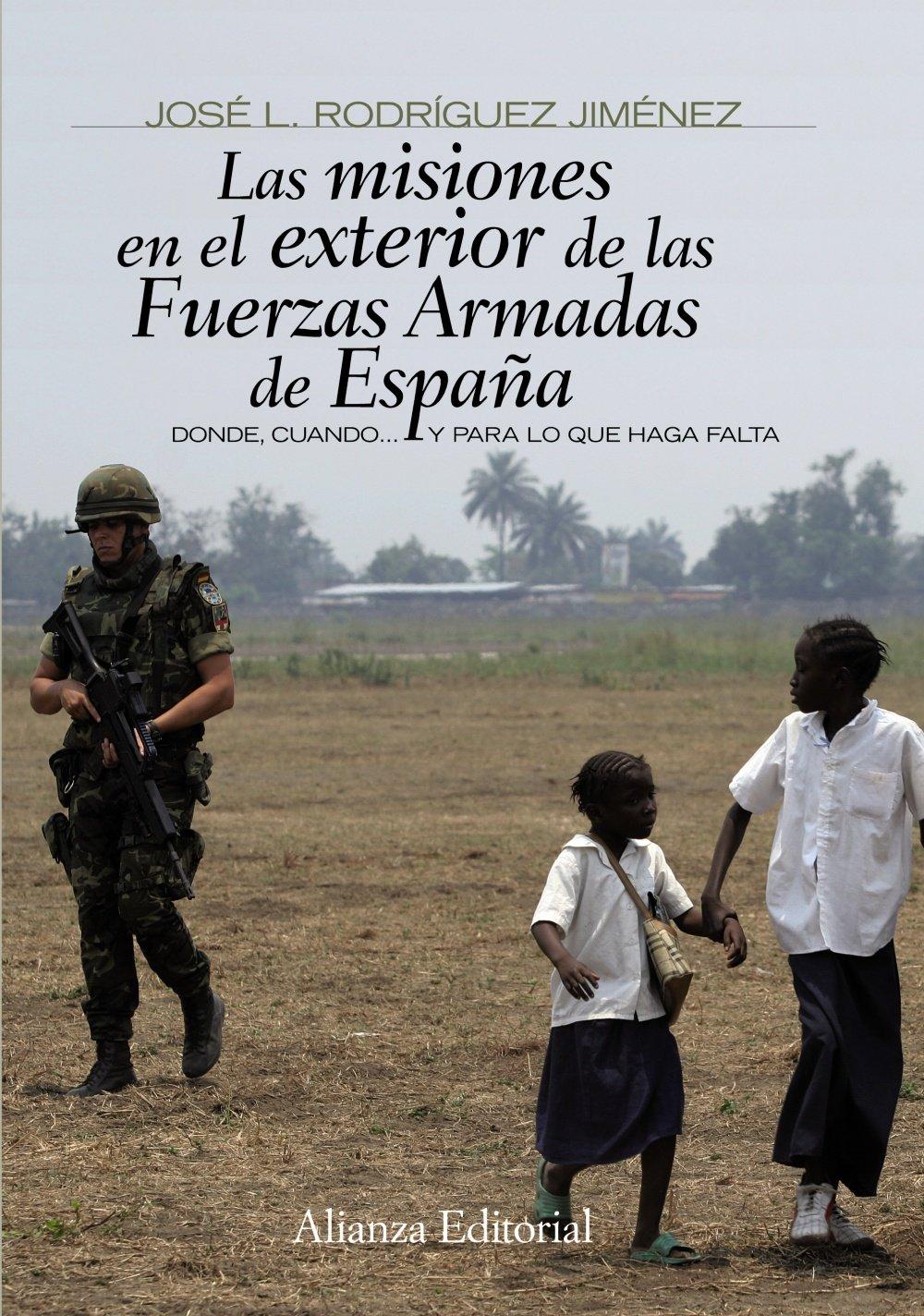 Las misiones en el exterior de las Fuerzas Armadas de España: Donde, cuando... y para lo que haga falta Alianza Ensayo: Amazon.es: Rodríguez Jiménez, José L.: Libros