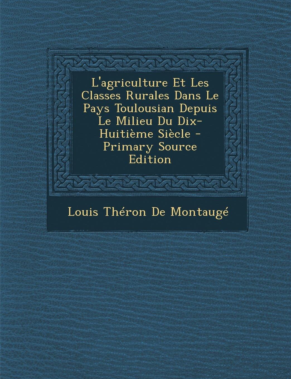 Read Online L'Agriculture Et Les Classes Rurales Dans Le Pays Toulousian Depuis Le Milieu Du Dix-Huitieme Siecle - Primary Source Edition (French Edition) pdf epub