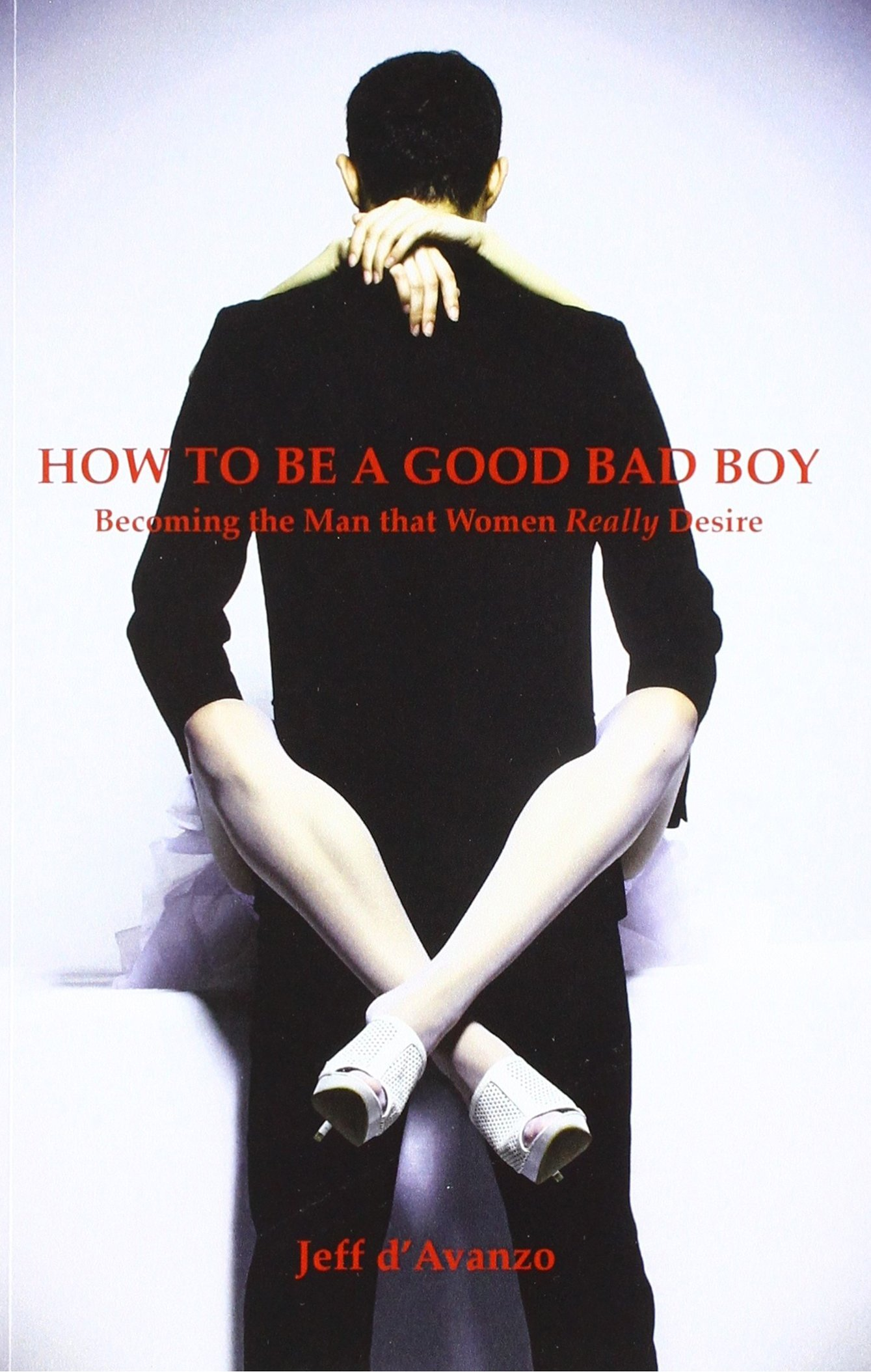 How To Be a Good Bad Boy: Becoming the Man That Women Really Desire ebook