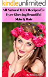 All Natural & Organic D.I.Y Recipes for Ever Glowing Beautiful Skin & Hair form the Kitchen: Home made Recipes to Prepare Organic and All Natural Skin & Hair care Products