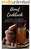 Donut Cookbook:  55 Easy and Popular Sweetened Homemade Donut Recipes to Fry or Bake at Home (Donut Series Book 1)