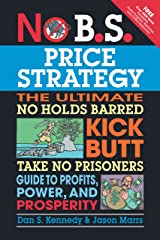 No B.S. Price Strategy: The Ultimate No Holds Barred Kick Butt Take No Prisoner Guide to Profits, Power, and Prosperity Kindle Edition