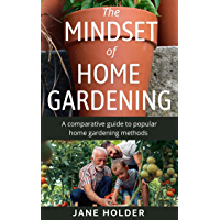 The Mindset of Home Gardening: A Comparative Guide to Popular Home Gardening Methods (The Mindset Series Book 3…