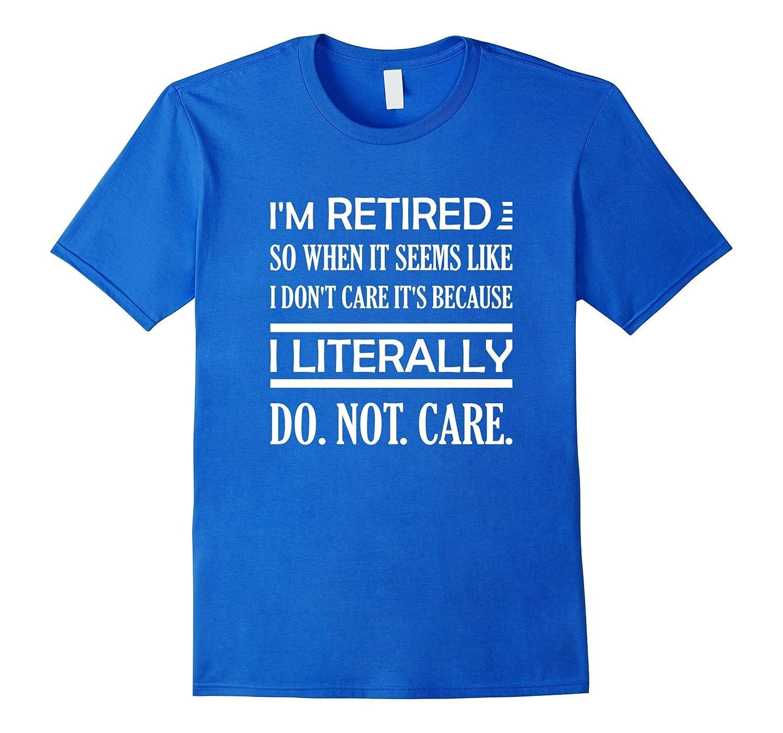 I'm Retired Literally Do Not Care Funny Retirement T-Shirt-BN